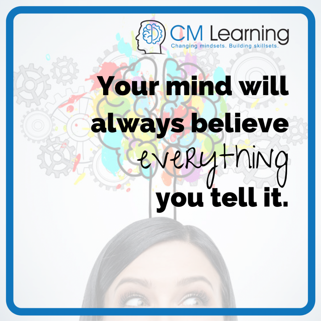 Your mind will always believe everything you tell it - CM Learning